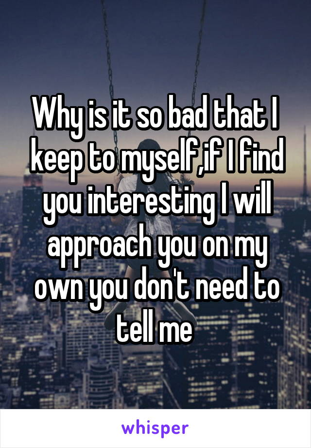 Why is it so bad that I  keep to myself,if I find you interesting I will approach you on my own you don't need to tell me