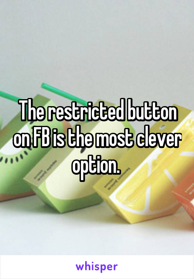 The restricted button on FB is the most clever option.