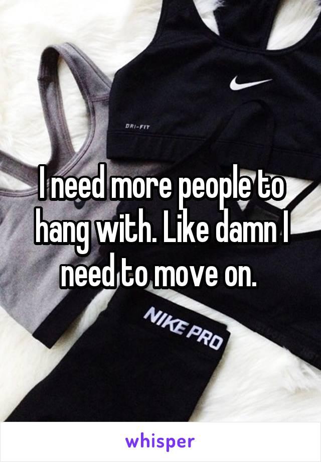 I need more people to hang with. Like damn I need to move on.