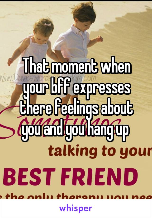 That moment when your bff expresses there feelings about you and you hang up