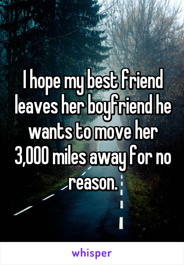I hope my best friend leaves her boyfriend he wants to move her 3,000 miles away for no reason.