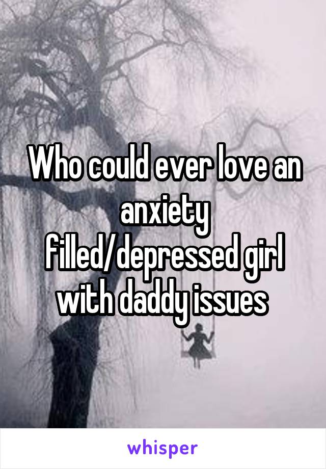 Who could ever love an anxiety filled/depressed girl with daddy issues
