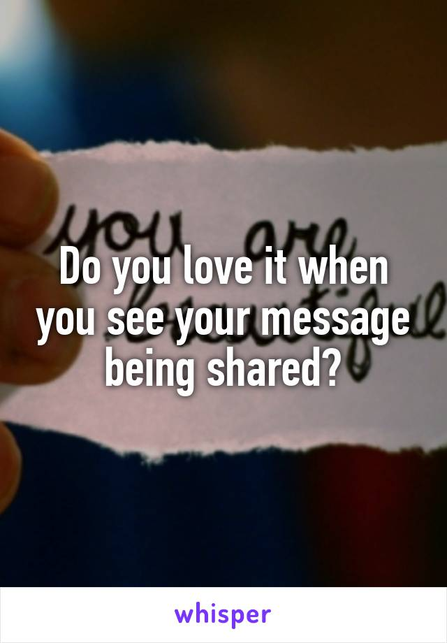 Do you love it when you see your message being shared?