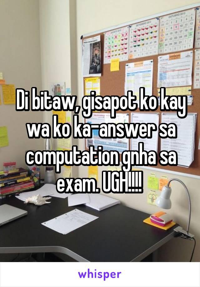 Di bitaw, gisapot ko kay wa ko ka-answer sa computation gnha sa exam. UGH!!!!