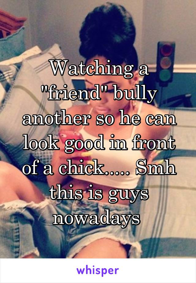 """Watching a """"friend"""" bully another so he can look good in front of a chick..... Smh this is guys nowadays"""