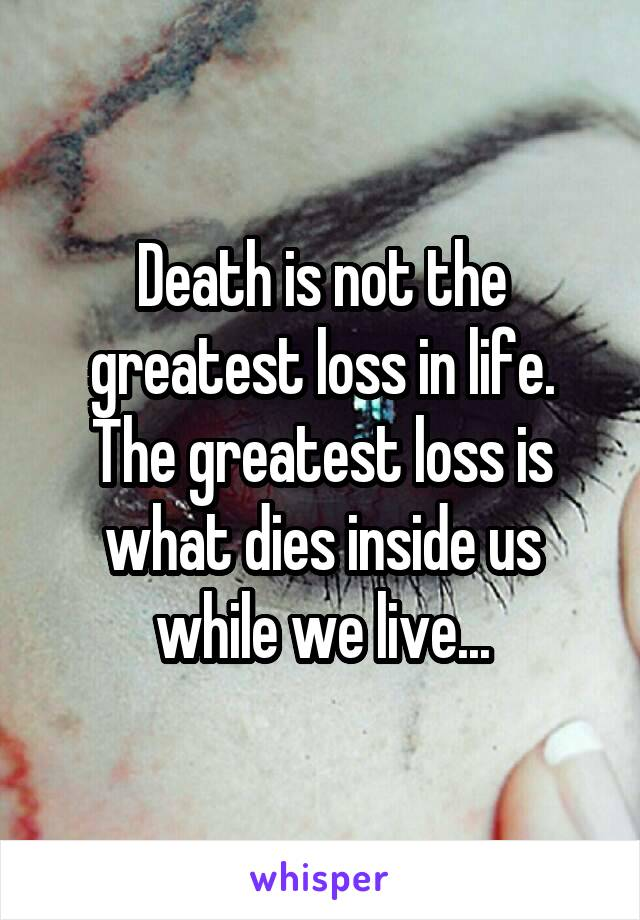 Death is not the greatest loss in life. The greatest loss is what dies inside us while we live...