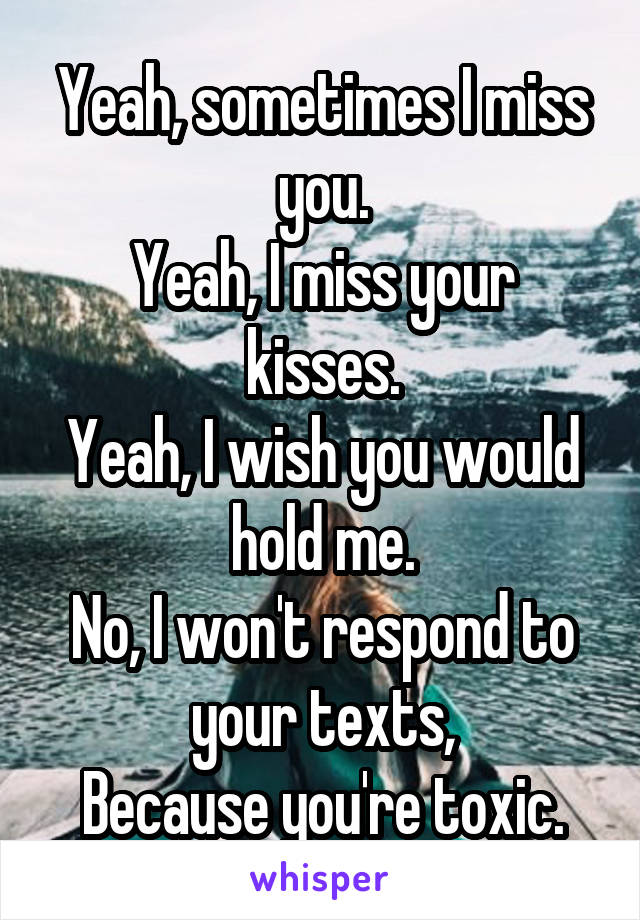 Yeah, sometimes I miss you. Yeah, I miss your kisses. Yeah, I wish you would hold me. No, I won't respond to your texts, Because you're toxic.