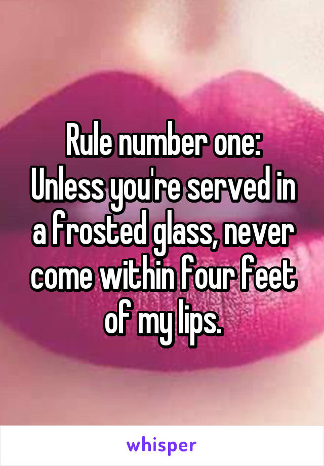 Rule number one: Unless you're served in a frosted glass, never come within four feet of my lips.
