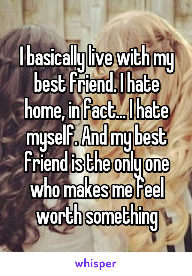 I basically live with my best friend. I hate home, in fact... I hate myself. And my best friend is the only one who makes me feel worth something