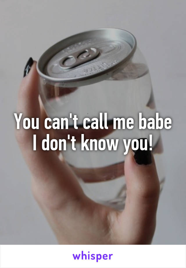 You can't call me babe I don't know you!