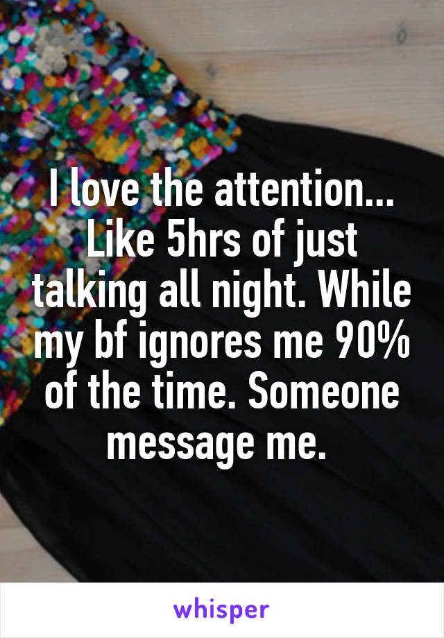 I love the attention... Like 5hrs of just talking all night. While my bf ignores me 90% of the time. Someone message me.