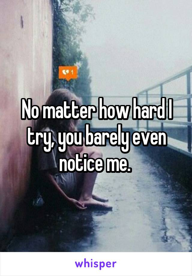 No matter how hard I try, you barely even notice me.