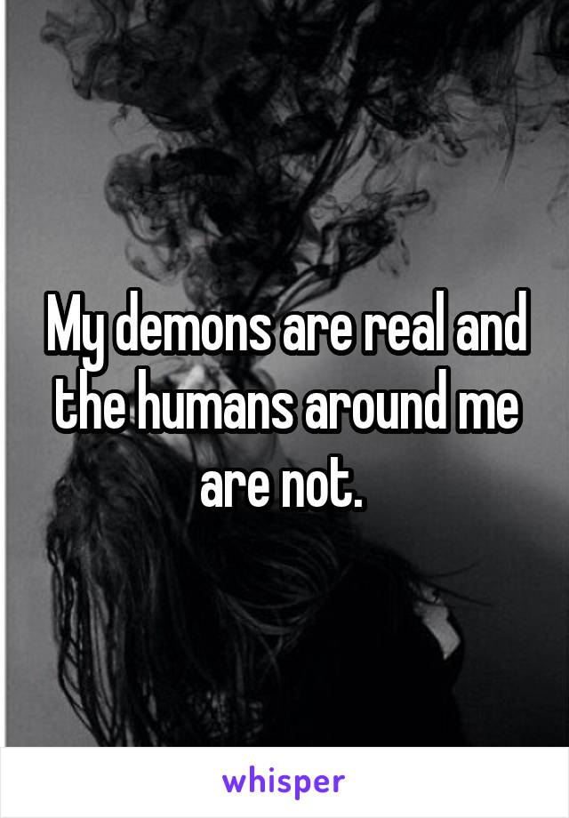 My demons are real and the humans around me are not.