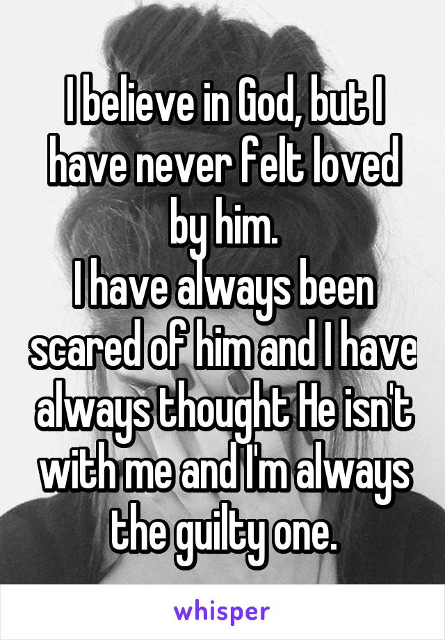 I believe in God, but I have never felt loved by him. I have always been scared of him and I have always thought He isn't with me and I'm always the guilty one.