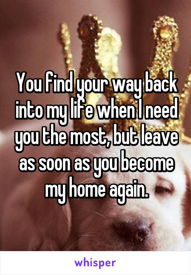 You find your way back into my life when I need you the most, but leave as soon as you become my home again.