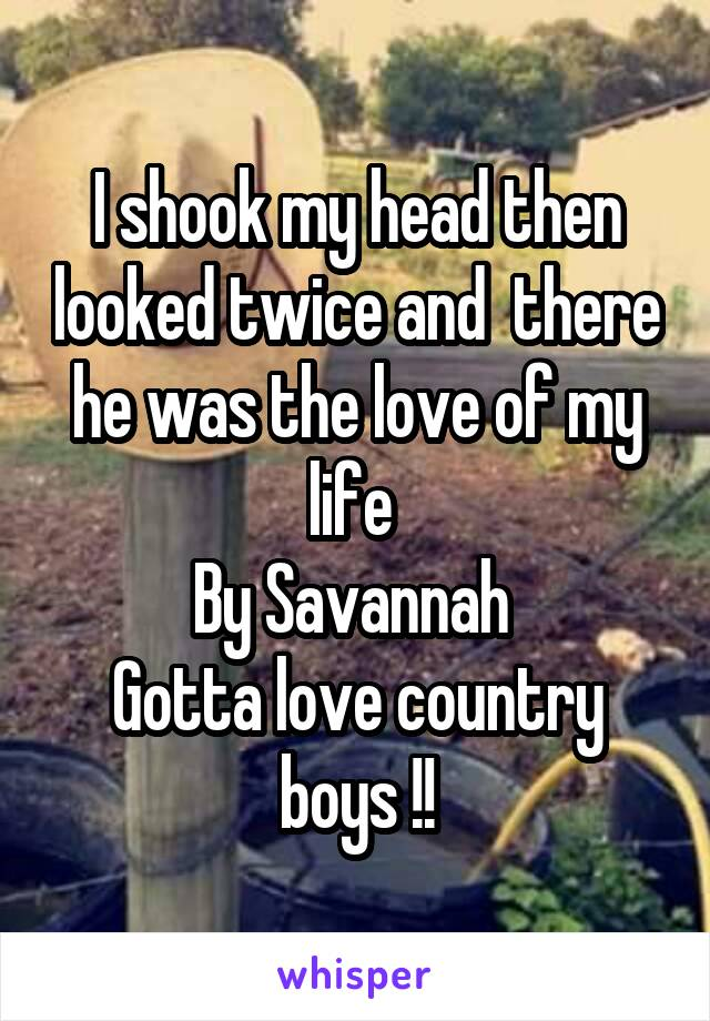 I shook my head then looked twice and  there he was the love of my life  By Savannah  Gotta love country boys !!