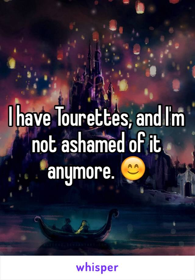 I have Tourettes, and I'm not ashamed of it anymore. 😊