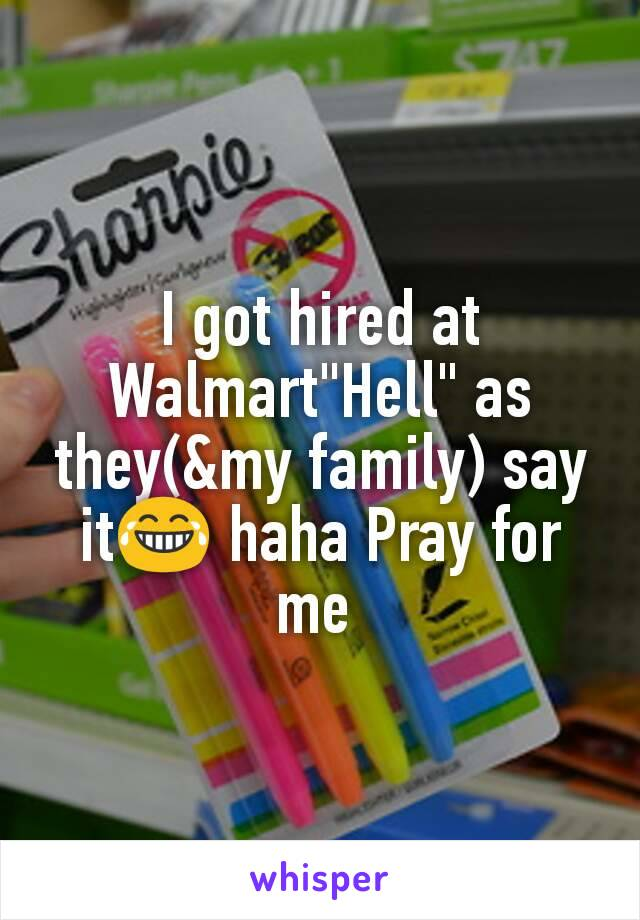 "I got hired at Walmart""Hell"" as they(&my family) say it😂 haha Pray for me"