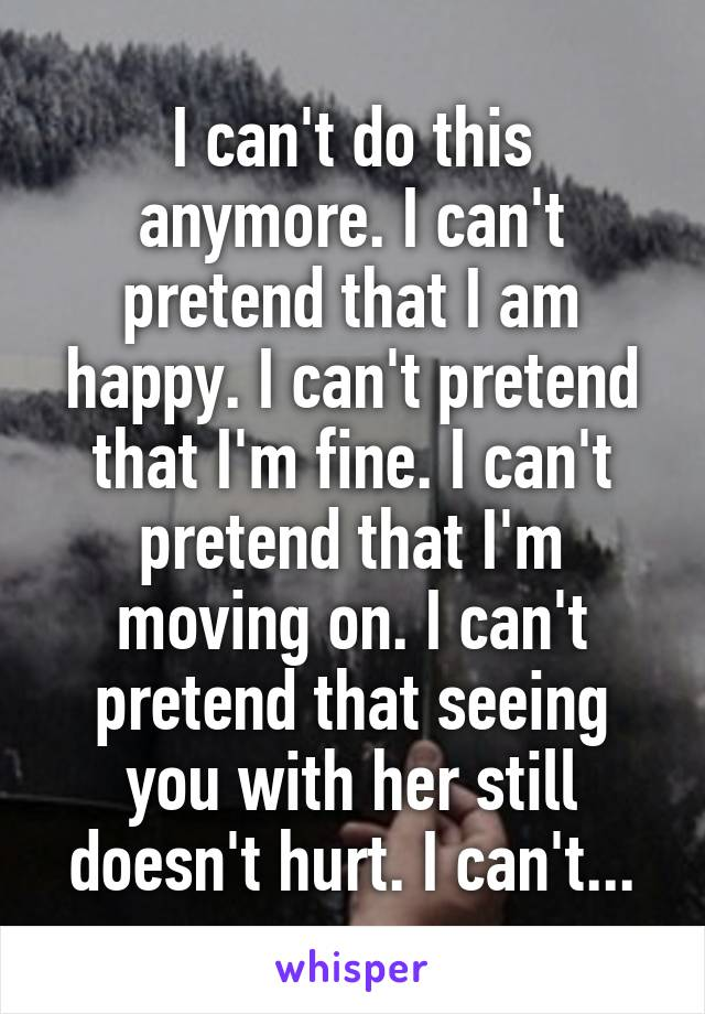 I can't do this anymore. I can't pretend that I am happy. I can't pretend that I'm fine. I can't pretend that I'm moving on. I can't pretend that seeing you with her still doesn't hurt. I can't...