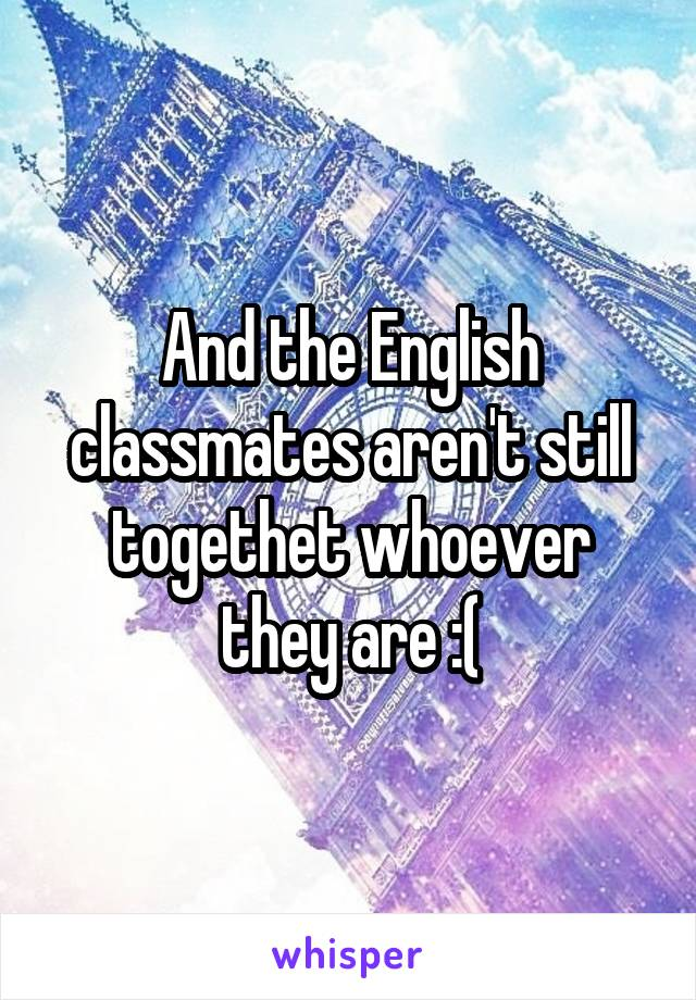 And the English classmates aren't still togethet whoever they are :(
