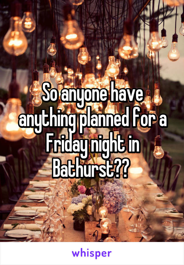 So anyone have anything planned for a Friday night in Bathurst??