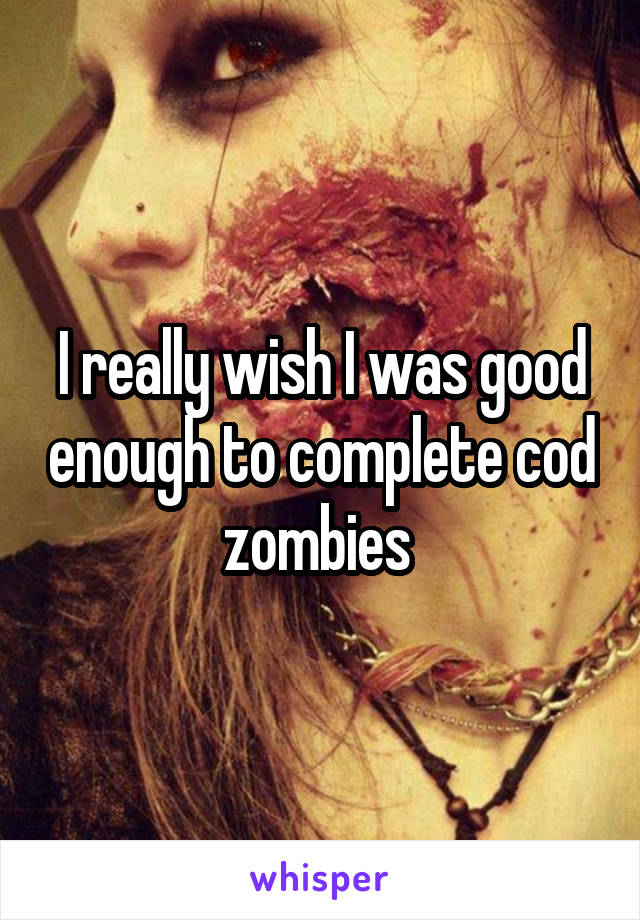 I really wish I was good enough to complete cod zombies