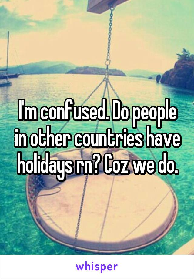 I'm confused. Do people in other countries have holidays rn? Coz we do.