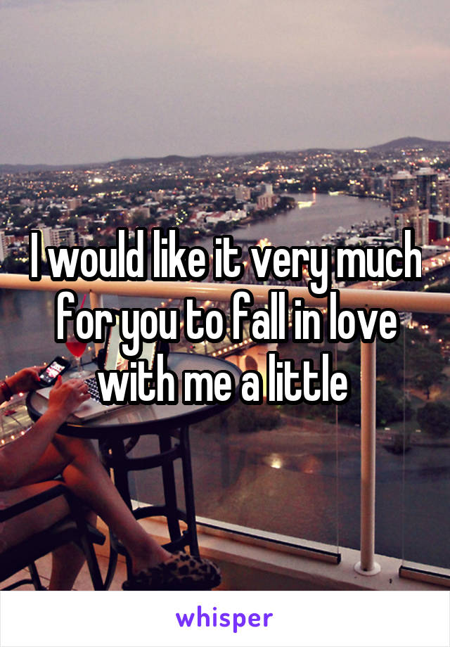 I would like it very much for you to fall in love with me a little