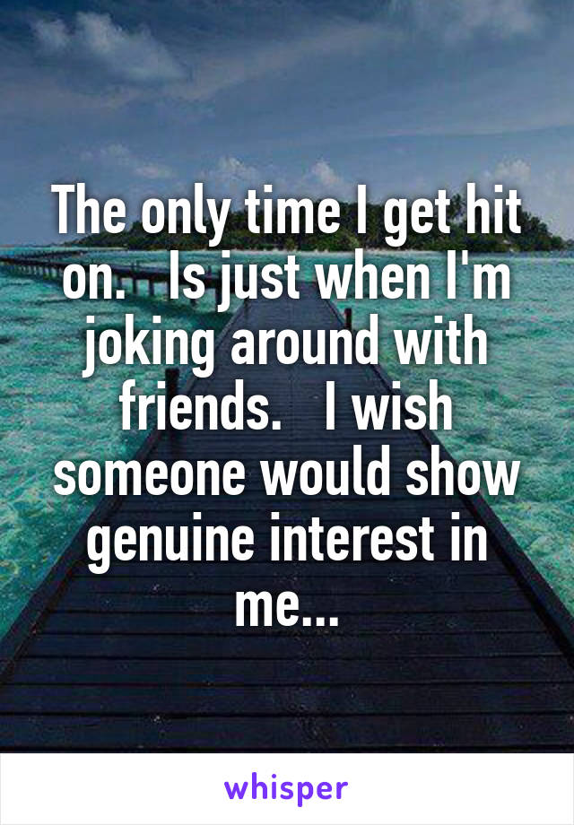 The only time I get hit on.   Is just when I'm joking around with friends.   I wish someone would show genuine interest in me...