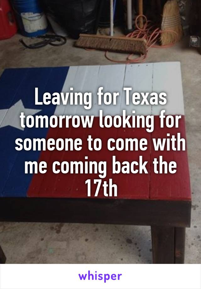 Leaving for Texas tomorrow looking for someone to come with me coming back the 17th