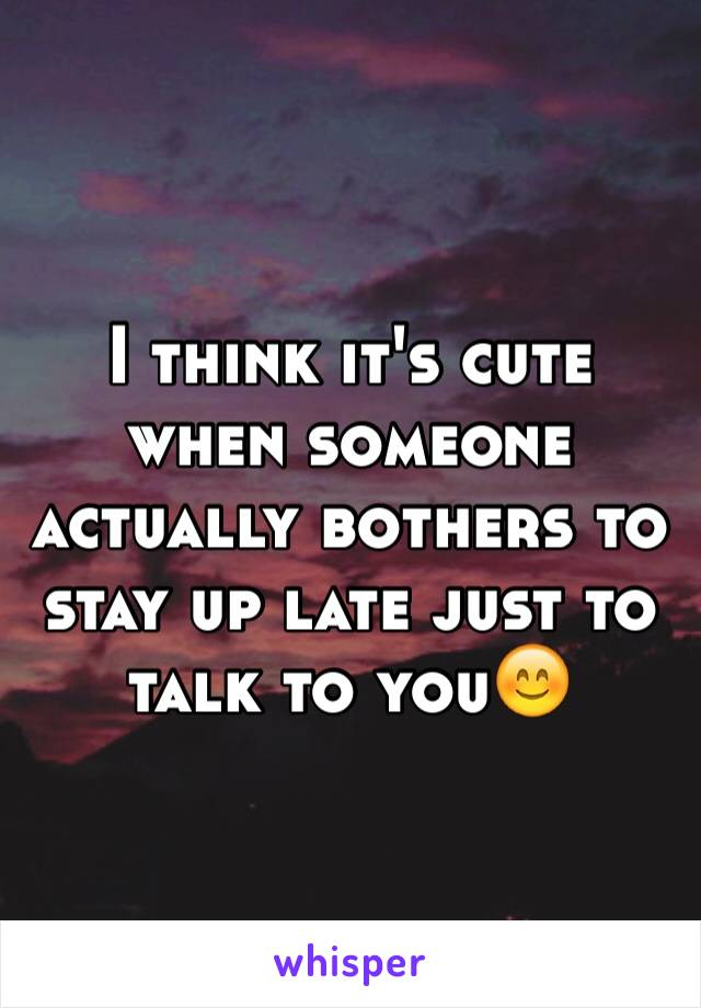 I think it's cute when someone actually bothers to stay up late just to talk to you😊