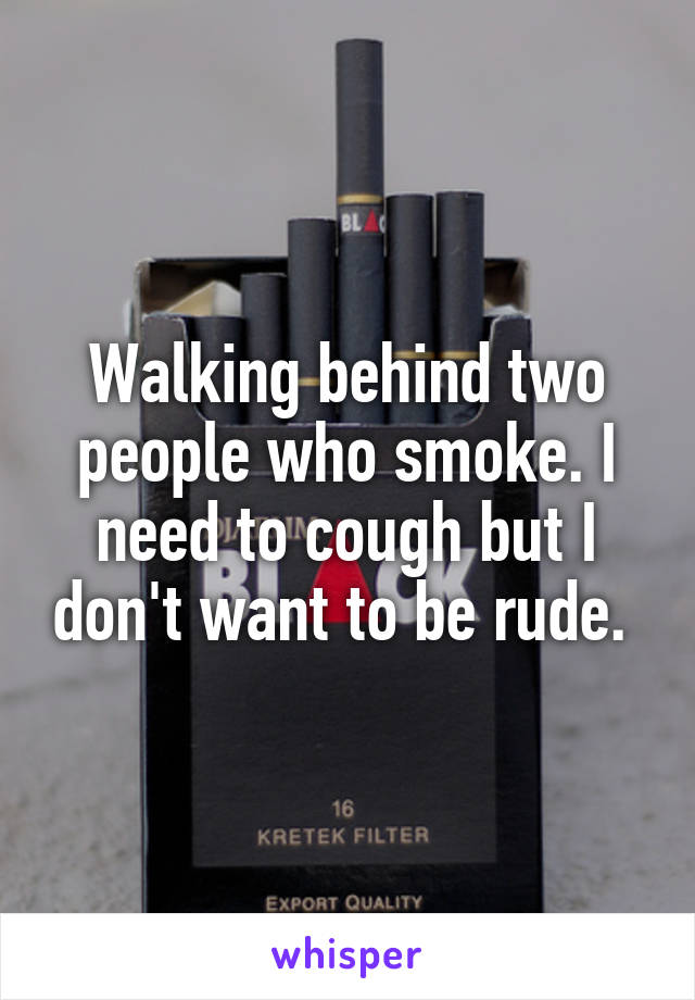 Walking behind two people who smoke. I need to cough but I don't want to be rude.
