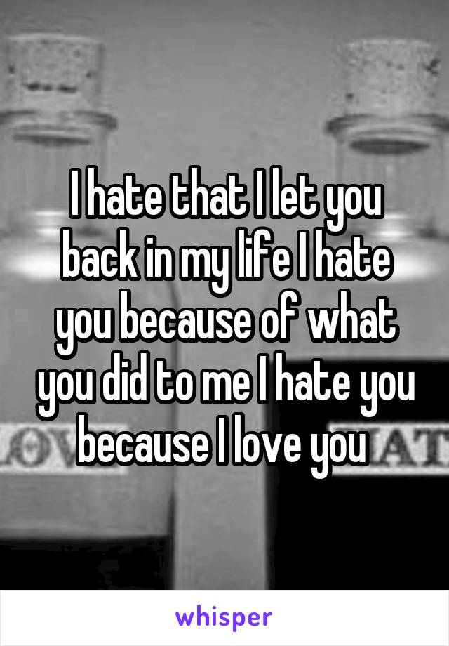 I hate that I let you back in my life I hate you because of what you did to me I hate you because I love you