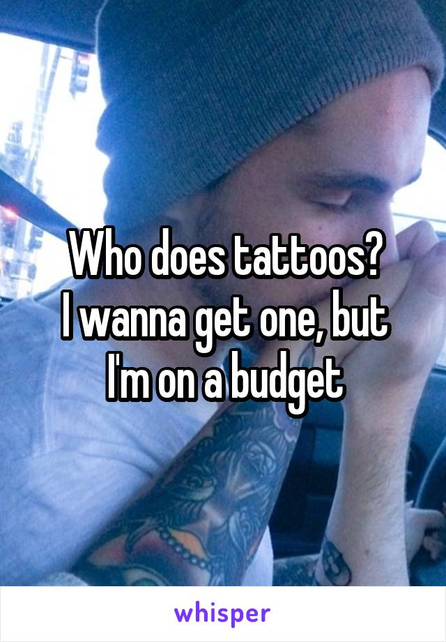 Who does tattoos? I wanna get one, but I'm on a budget