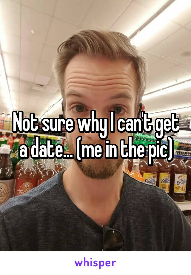 Not sure why I can't get a date... (me in the pic)