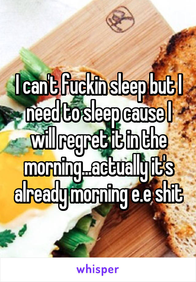 I can't fuckin sleep but I need to sleep cause I will regret it in the morning...actually it's already morning e.e shit