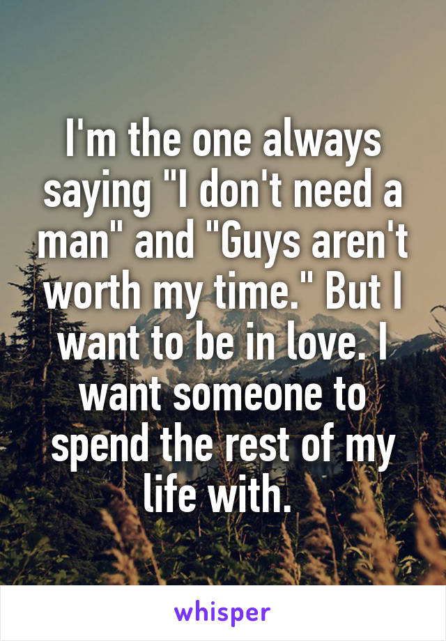 "I'm the one always saying ""I don't need a man"" and ""Guys aren't worth my time."" But I want to be in love. I want someone to spend the rest of my life with."