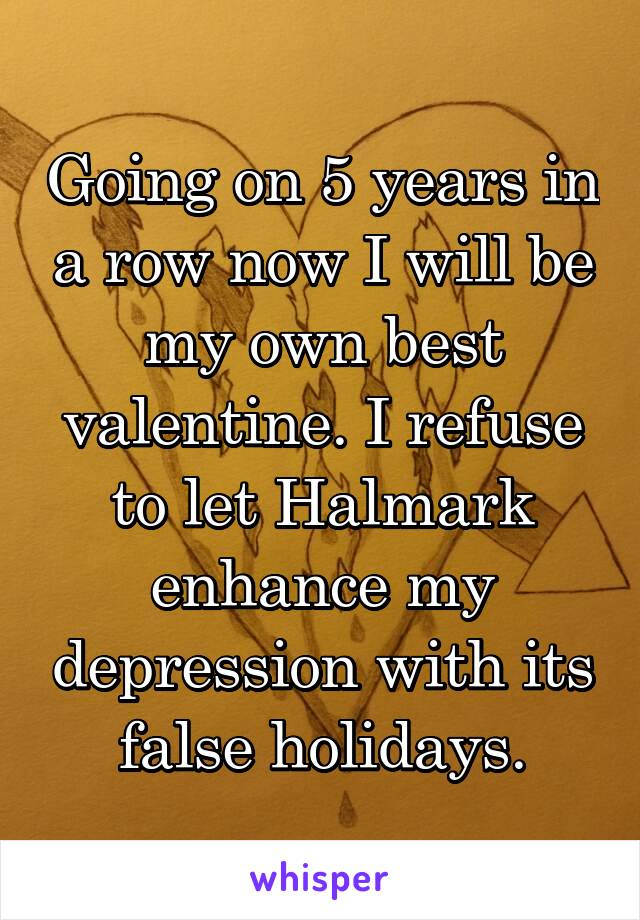 Going on 5 years in a row now I will be my own best valentine. I refuse to let Halmark enhance my depression with its false holidays.