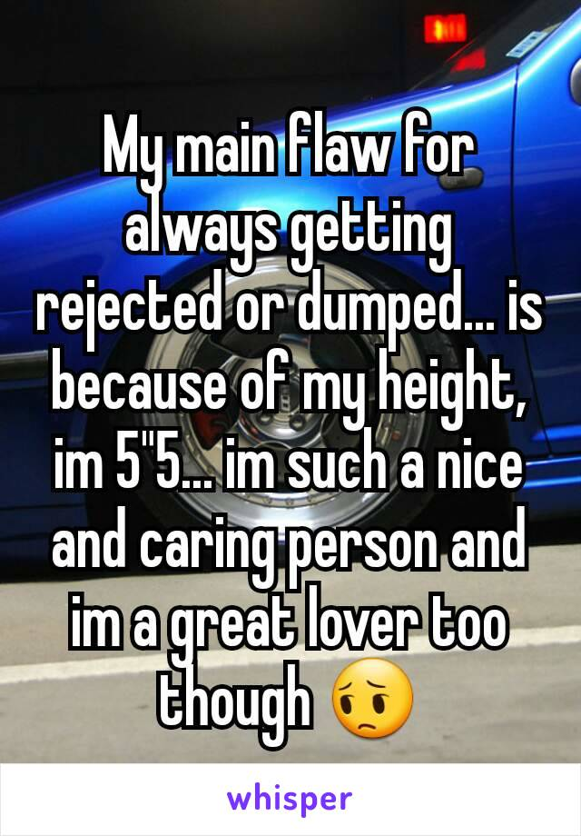 "My main flaw for always getting rejected or dumped... is because of my height, im 5""5... im such a nice and caring person and im a great lover too though 😔"