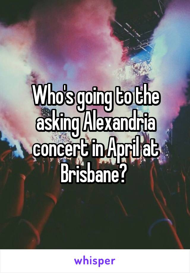 Who's going to the asking Alexandria concert in April at Brisbane?
