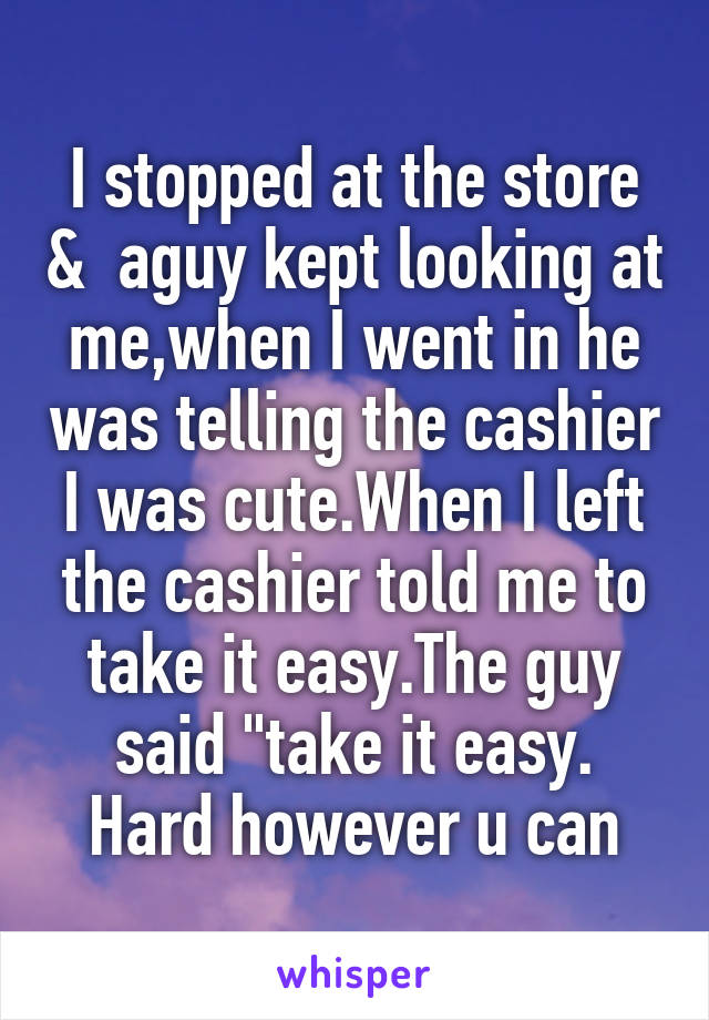 "I stopped at the store &  aguy kept looking at me,when I went in he was telling the cashier I was cute.When I left the cashier told me to take it easy.The guy said ""take it easy. Hard however u can"
