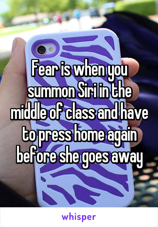 Fear is when you summon Siri in the middle of class and have to press home again before she goes away