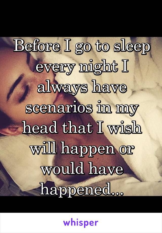 Before I go to sleep every night I always have scenarios in my head that I wish will happen or would have happened...