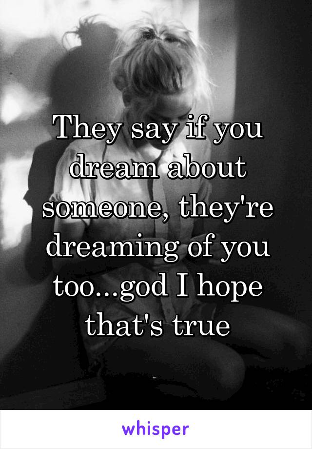 They say if you dream about someone, they're dreaming of you too...god I hope that's true