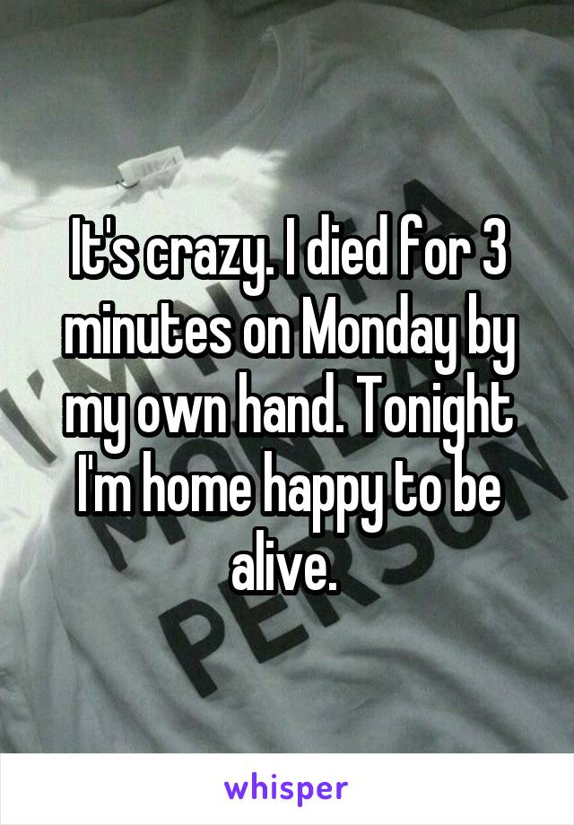 It's crazy. I died for 3 minutes on Monday by my own hand. Tonight I'm home happy to be alive.