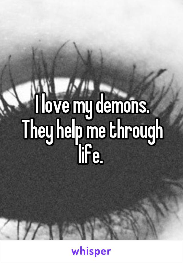 I love my demons. They help me through life.