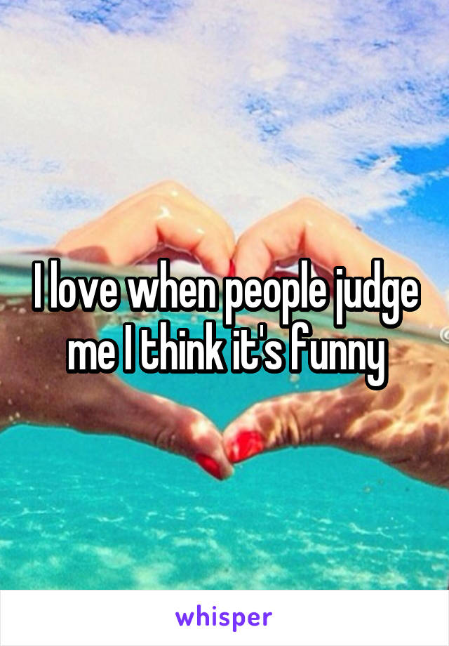 I love when people judge me I think it's funny