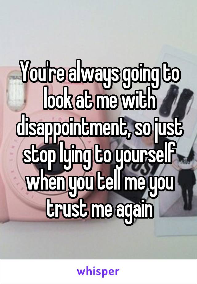 You're always going to look at me with disappointment, so just stop lying to yourself when you tell me you trust me again