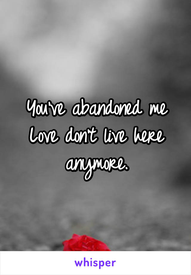 You've abandoned me Love don't live here anymore.