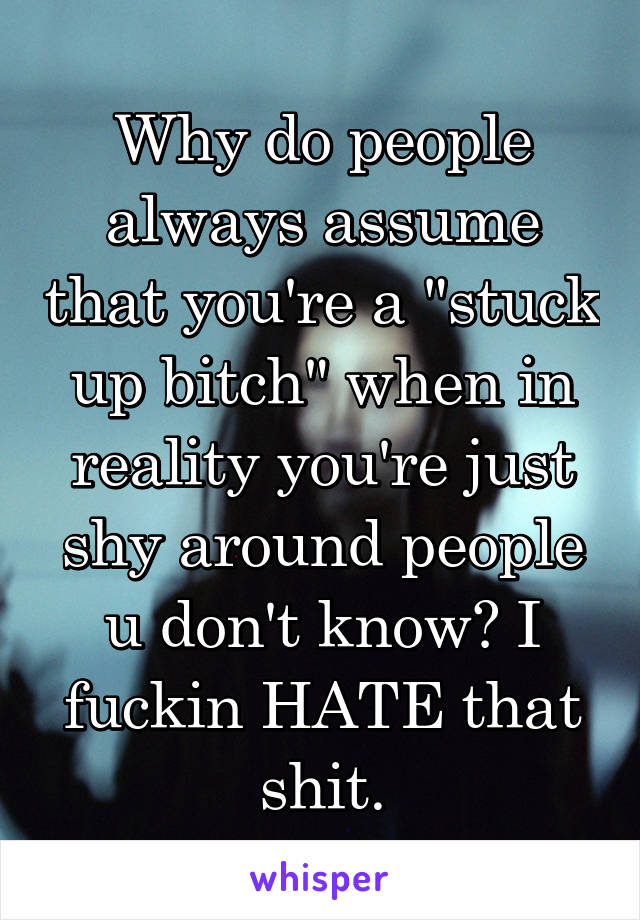 "Why do people always assume that you're a ""stuck up bitch"" when in reality you're just shy around people u don't know? I fuckin HATE that shit."